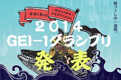 恵比寿鯨祭(えびすげいさい)2014「GEI-1グランプリ」グランプリ発表!!